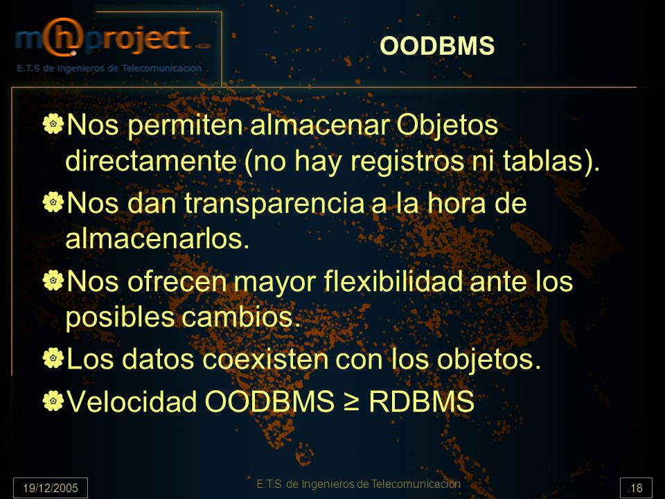 19/12/2005.18 E.T.S de Ingenieros de Telecomunicación OODBMS Nos permiten almacenar Objetos directamente (no hay registros ni tablas). Nos dan transpa