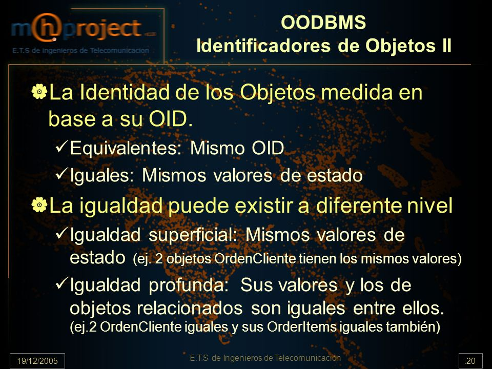 19/12/2005.20 E.T.S de Ingenieros de Telecomunicación OODBMS Identificadores de Objetos II La Identidad de los Objetos medida en base a su OID. Equiva
