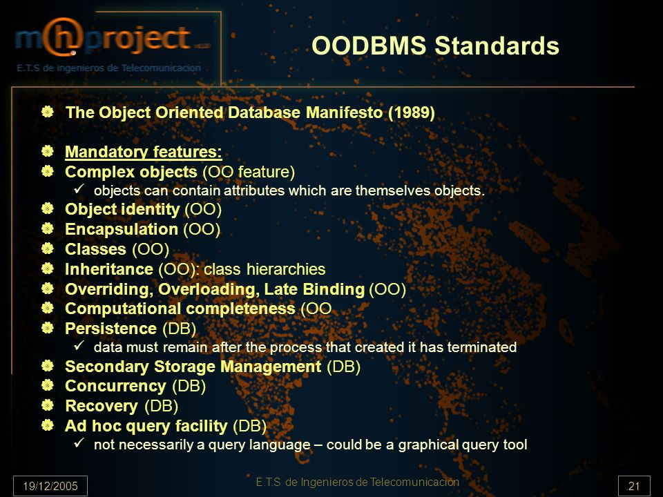 19/12/2005.21 E.T.S de Ingenieros de Telecomunicación OODBMS Standards The Object Oriented Database Manifesto (1989) Mandatory features: Complex objec