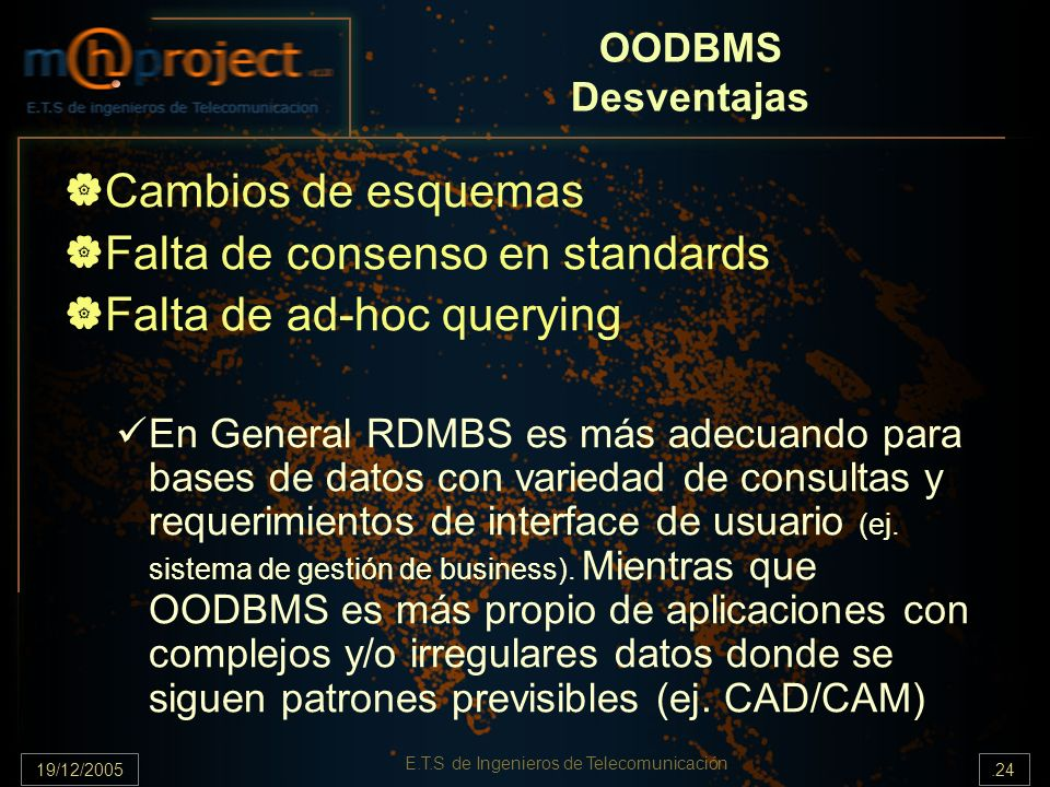 19/12/2005.24 E.T.S de Ingenieros de Telecomunicación OODBMS Desventajas Cambios de esquemas Falta de consenso en standards Falta de ad-hoc querying E