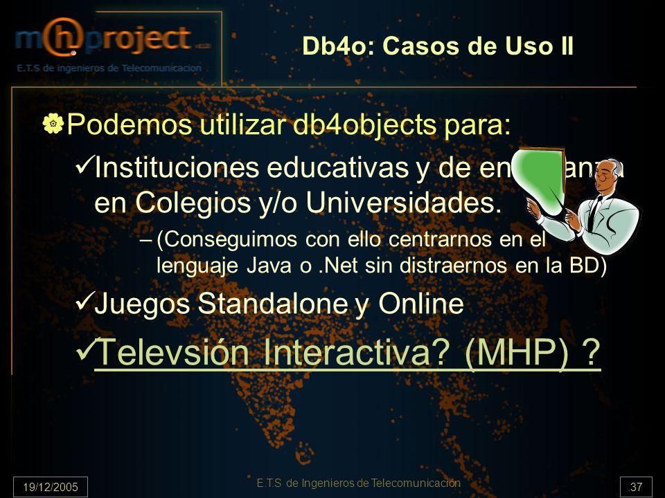 19/12/2005.37 E.T.S de Ingenieros de Telecomunicación Db4o: Casos de Uso II Podemos utilizar db4objects para: Instituciones educativas y de enseñanza