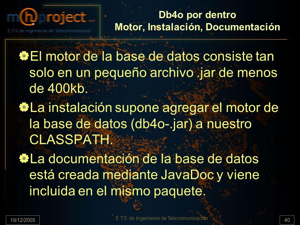 19/12/2005.40 E.T.S de Ingenieros de Telecomunicación Db4o por dentro Motor, Instalación, Documentación El motor de la base de datos consiste tan solo