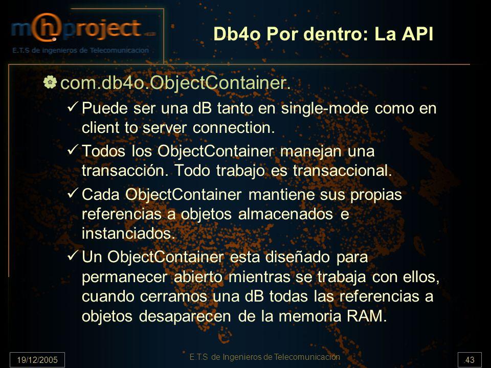 19/12/2005.43 E.T.S de Ingenieros de Telecomunicación Db4o Por dentro: La API com.db4o.ObjectContainer. Puede ser una dB tanto en single-mode como en
