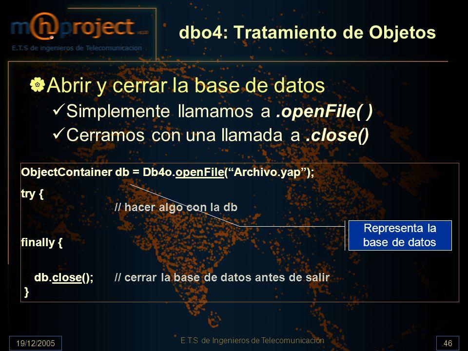 19/12/2005.46 E.T.S de Ingenieros de Telecomunicación dbo4: Tratamiento de Objetos Abrir y cerrar la base de datos Simplemente llamamos a.openFile( )
