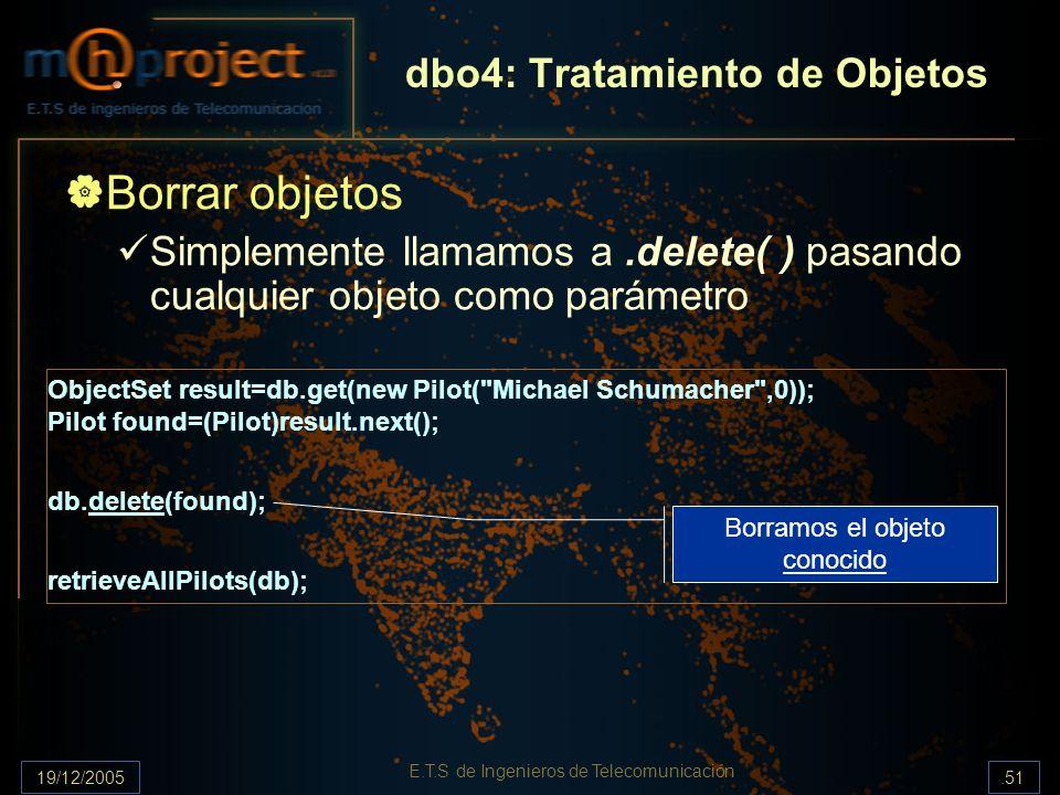 19/12/2005.51 E.T.S de Ingenieros de Telecomunicación dbo4: Tratamiento de Objetos Borrar objetos Simplemente llamamos a.delete( ) pasando cualquier o