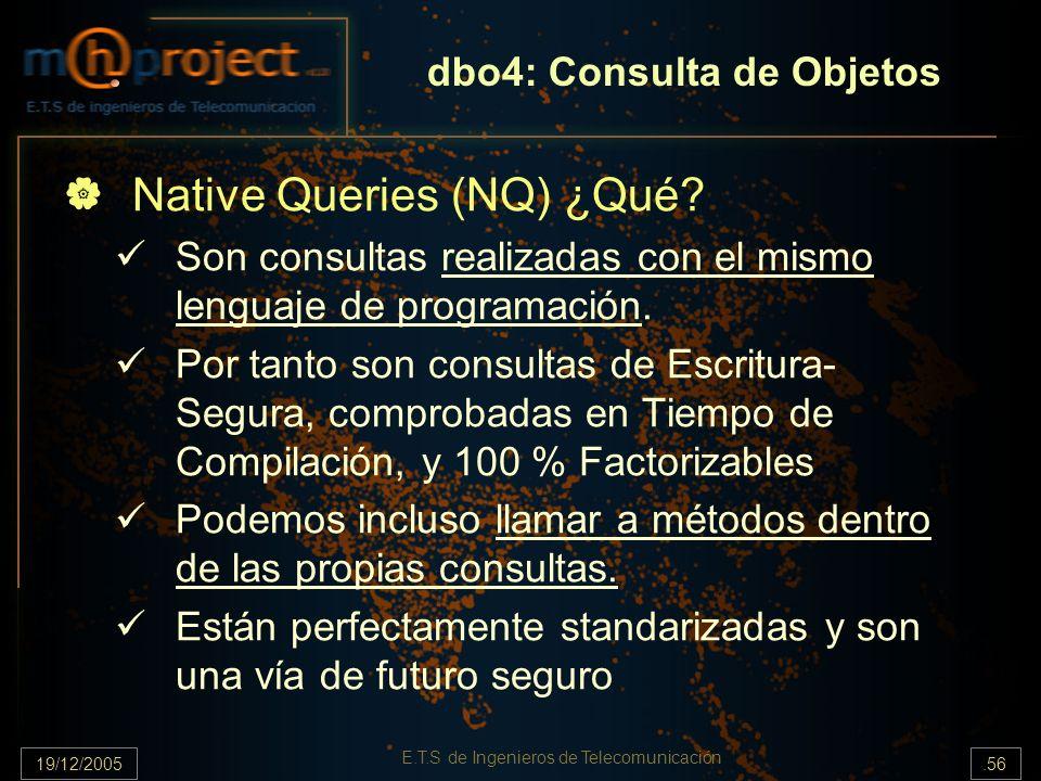 19/12/2005.56 E.T.S de Ingenieros de Telecomunicación dbo4: Consulta de Objetos Native Queries (NQ) ¿Qué? Son consultas realizadas con el mismo lengua
