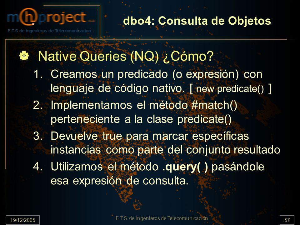 19/12/2005.57 E.T.S de Ingenieros de Telecomunicación dbo4: Consulta de Objetos Native Queries (NQ) ¿Cómo? 1.Creamos un predicado (o expresión) con le