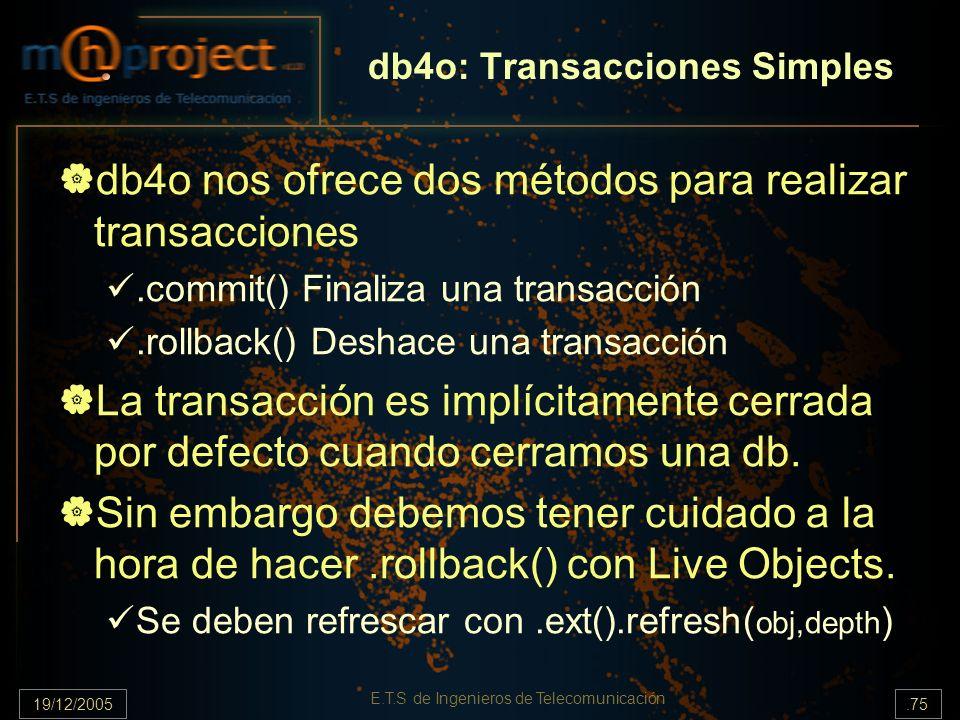 19/12/2005.75 E.T.S de Ingenieros de Telecomunicación db4o nos ofrece dos métodos para realizar transacciones.commit() Finaliza una transacción.rollba
