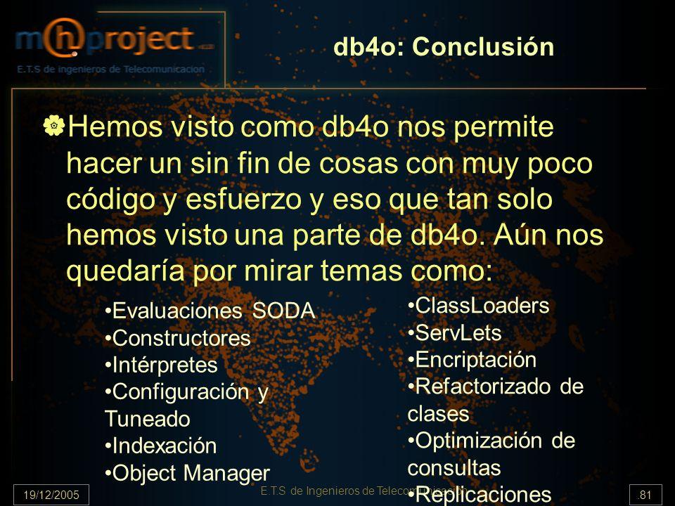 19/12/2005.81 E.T.S de Ingenieros de Telecomunicación db4o: Conclusión Hemos visto como db4o nos permite hacer un sin fin de cosas con muy poco código