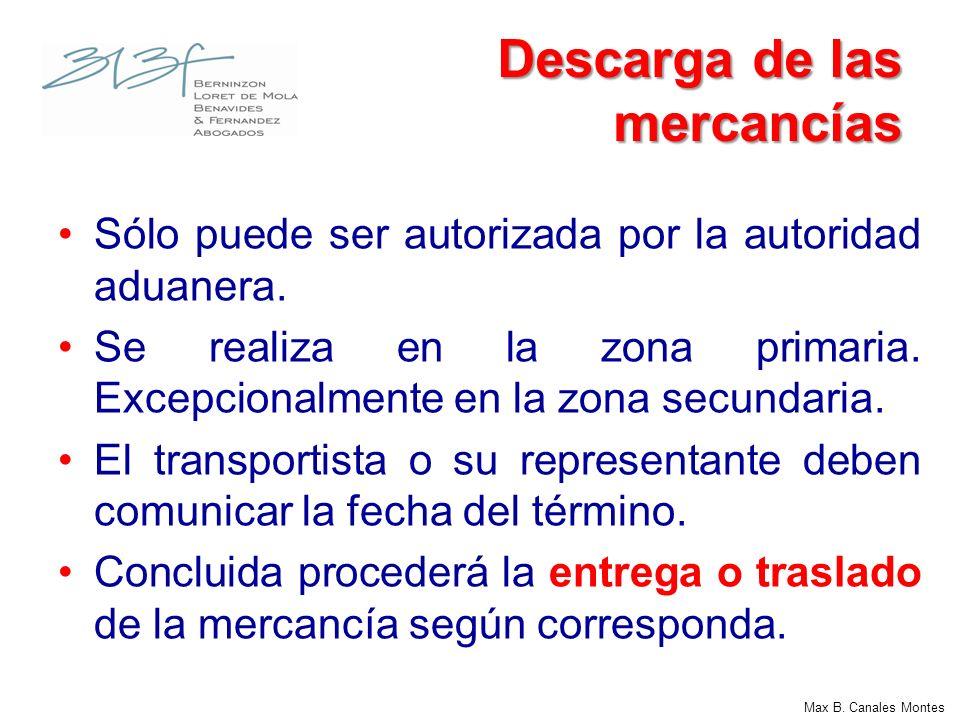 Max B. Canales Montes Descarga de las mercancías Sólo puede ser autorizada por la autoridad aduanera. Se realiza en la zona primaria. Excepcionalmente