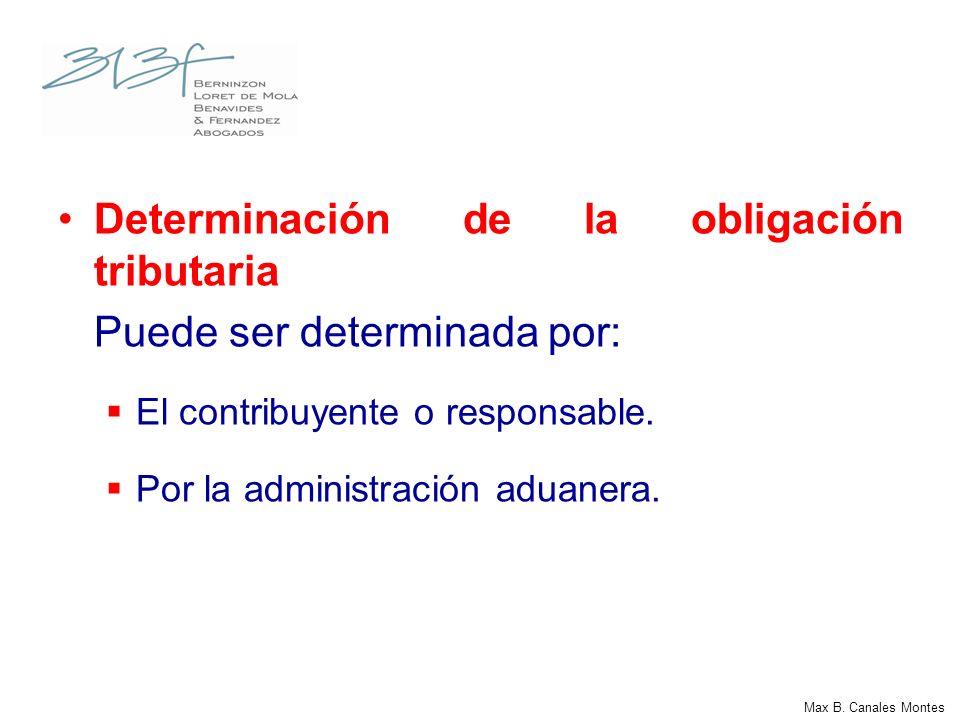 Max B. Canales Montes Determinación de la obligación tributaria Puede ser determinada por: El contribuyente o responsable. Por la administración aduan