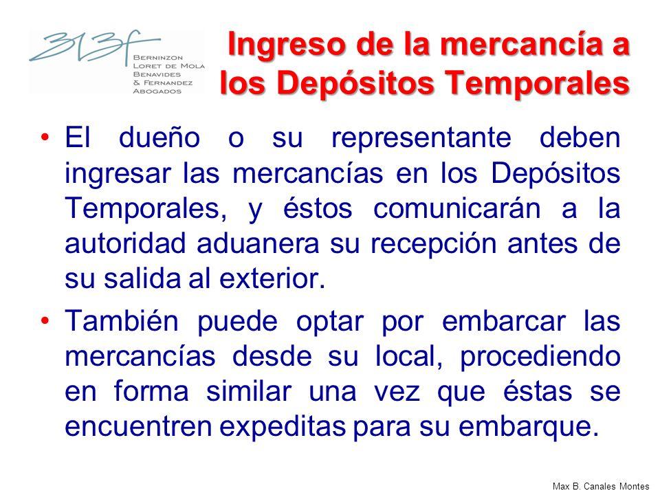 Max B. Canales Montes Ingreso de la mercancía a los Depósitos Temporales El dueño o su representante deben ingresar las mercancías en los Depósitos Te