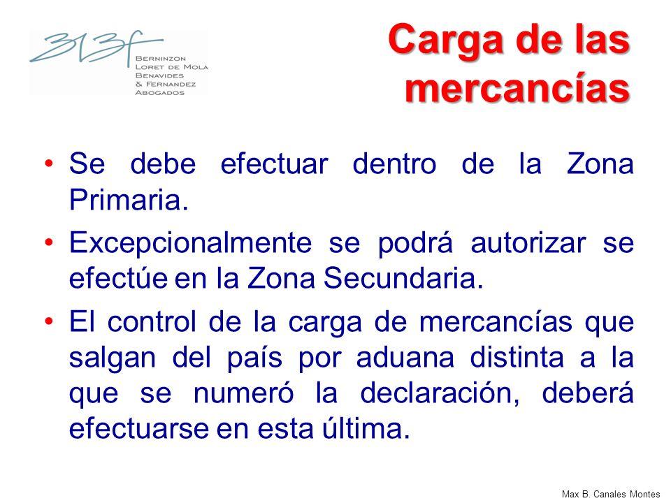 Max B. Canales Montes Carga de las mercancías Se debe efectuar dentro de la Zona Primaria. Excepcionalmente se podrá autorizar se efectúe en la Zona S