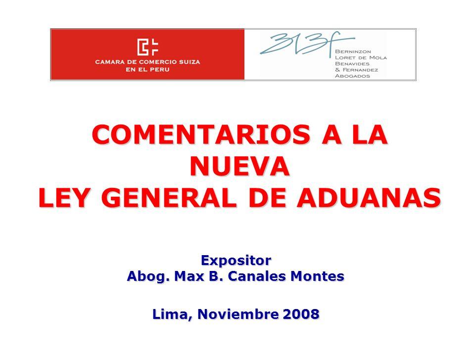 COMENTARIOS A LA NUEVA LEY GENERAL DE ADUANAS Expositor Abog. Max B. Canales Montes Lima, Noviembre 2008