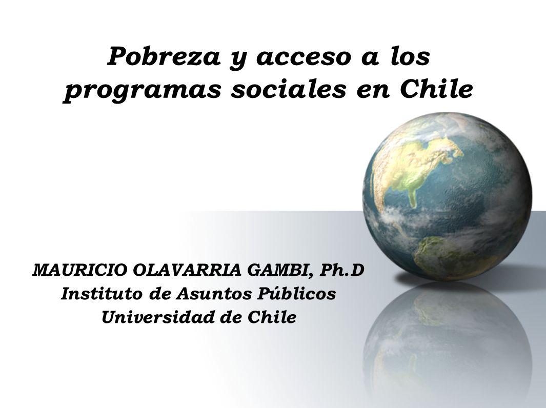 Pobreza y acceso a los programas sociales en Chile MAURICIO OLAVARRIA GAMBI, Ph.D Instituto de Asuntos Públicos Universidad de Chile