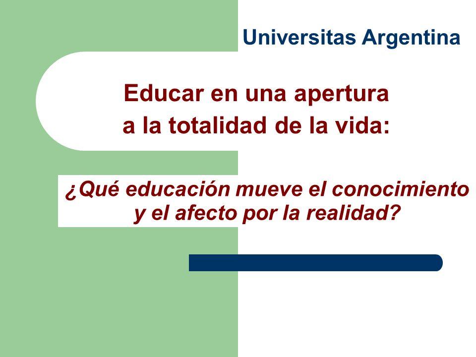 Universitas Argentina Educar en una apertura a la totalidad de la vida: ¿Qué educación mueve el conocimiento y el afecto por la realidad?