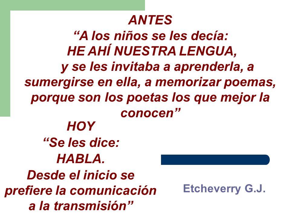 Etcheverry G.J. HOY Se les dice: HABLA. Desde el inicio se prefiere la comunicación a la transmisión ANTES A los niños se les decía: HE AHÍ NUESTRA LE