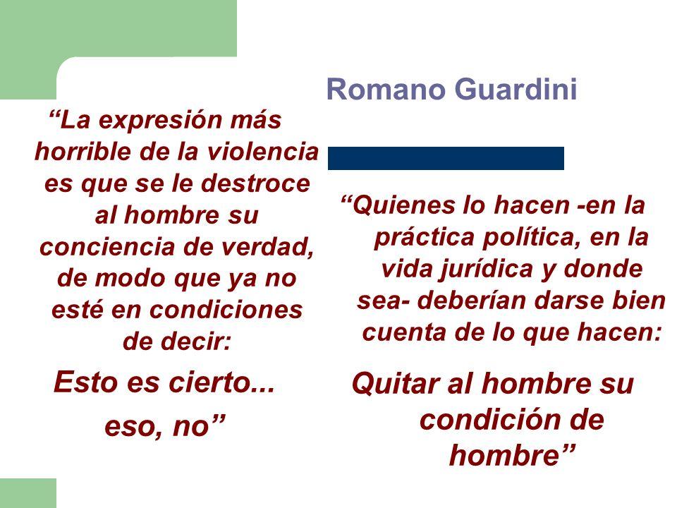 Romano Guardini La expresión más horrible de la violencia es que se le destroce al hombre su conciencia de verdad, de modo que ya no esté en condiciones de decir: Esto es cierto...