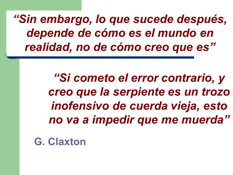 G. Claxton Sin embargo, lo que sucede después, depende de cómo es el mundo en realidad, no de cómo creo que es Si cometo el error contrario, y creo qu
