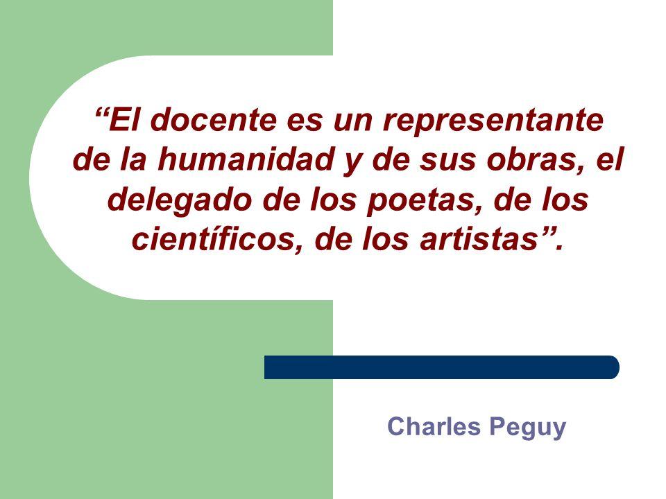 El docente es un representante de la humanidad y de sus obras, el delegado de los poetas, de los científicos, de los artistas. Charles Peguy