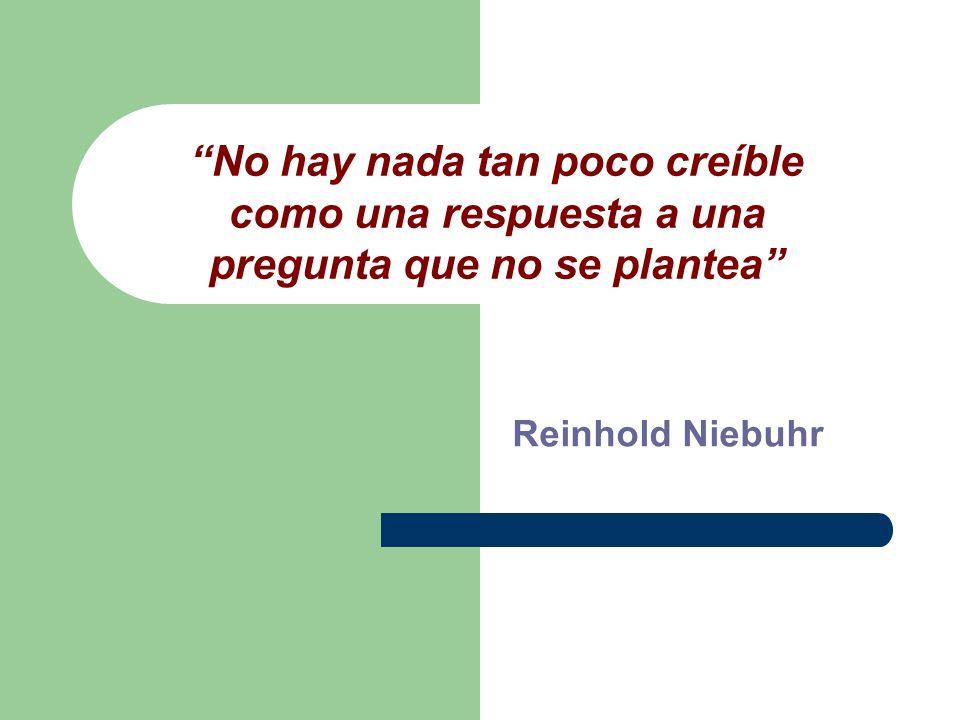 No hay nada tan poco creíble como una respuesta a una pregunta que no se plantea Reinhold Niebuhr