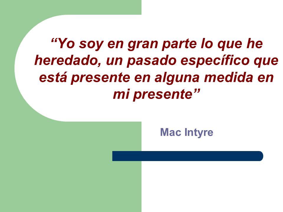 Yo soy en gran parte lo que he heredado, un pasado específico que está presente en alguna medida en mi presente Mac Intyre