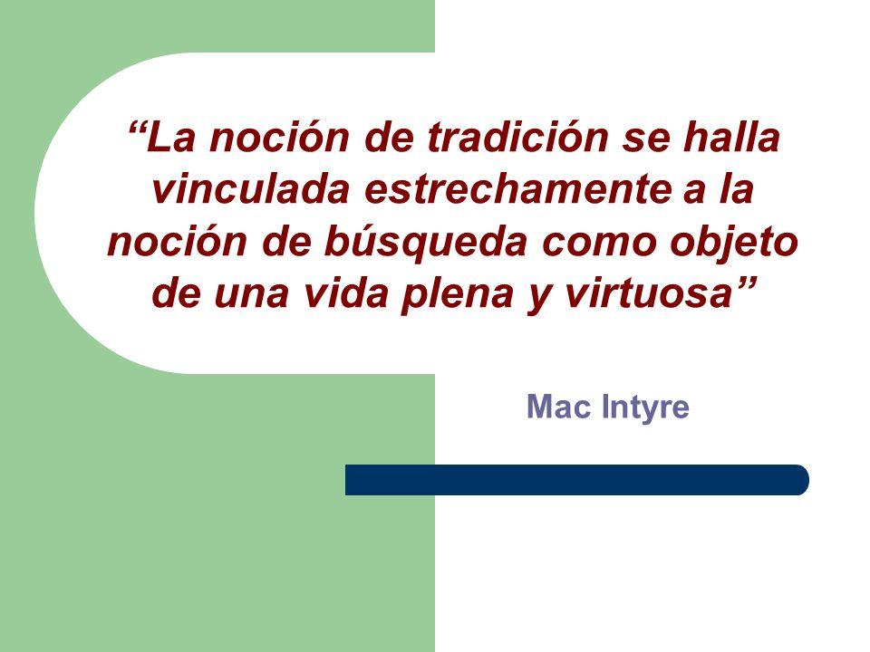 La noción de tradición se halla vinculada estrechamente a la noción de búsqueda como objeto de una vida plena y virtuosa Mac Intyre