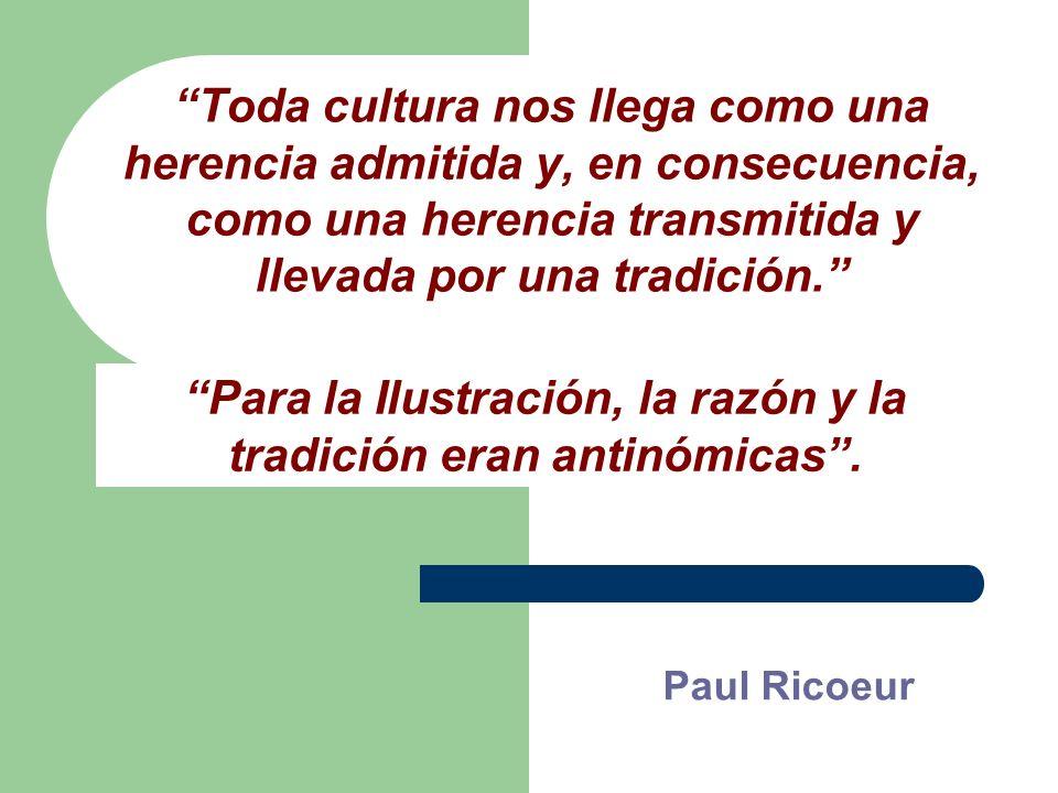 Toda cultura nos llega como una herencia admitida y, en consecuencia, como una herencia transmitida y llevada por una tradición.