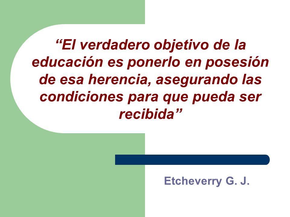 El verdadero objetivo de la educación es ponerlo en posesión de esa herencia, asegurando las condiciones para que pueda ser recibida Etcheverry G. J.