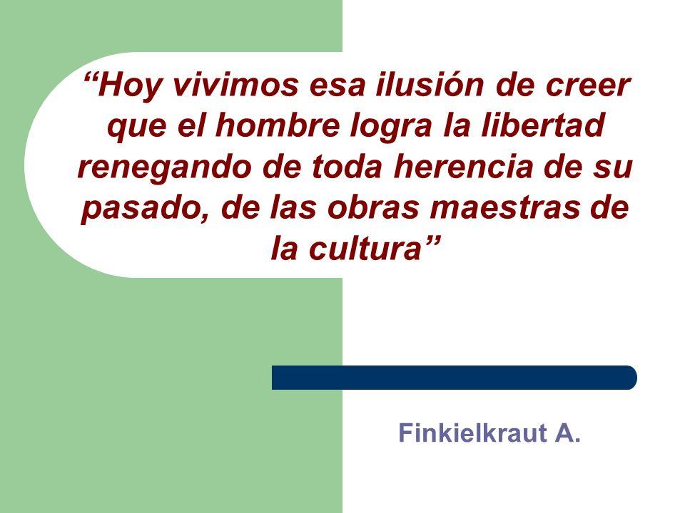 Hoy vivimos esa ilusión de creer que el hombre logra la libertad renegando de toda herencia de su pasado, de las obras maestras de la cultura Finkielkraut A.