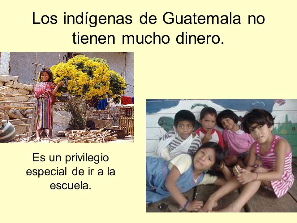 Los indígenas de Guatemala no tienen mucho dinero. Es un privilegio especial de ir a la escuela.