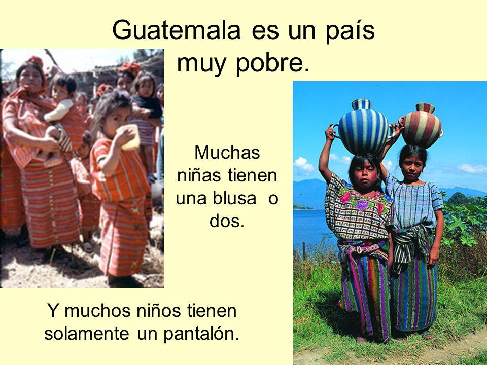 Guatemala es un país muy pobre. Muchas niñas tienen una blusa o dos. Y muchos niños tienen solamente un pantalón.