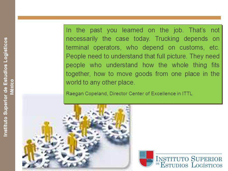 Instituto Superior de Estudios Logísticos México In the past you learned on the job.