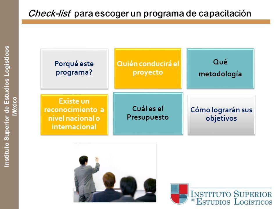 Instituto Superior de Estudios Logísticos México Check-list para escoger un programa de capacitación Cuál es el Presupuesto Cómo lograrán sus objetivos Porqué este programa.