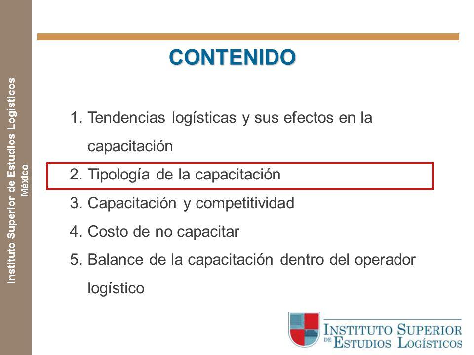 Instituto Superior de Estudios Logísticos México CONTENIDO CONTENIDO 1.Tendencias logísticas y sus efectos en la capacitación 2.Tipología de la capacitación 3.Capacitación y competitividad 4.Costo de no capacitar 5.Balance de la capacitación dentro del operador logístico