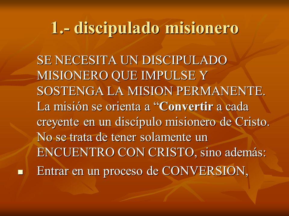 1.- discipulado misionero SE NECESITA UN DISCIPULADO MISIONERO QUE IMPULSE Y SOSTENGA LA MISION PERMANENTE. La misión se orienta a Convertir a cada cr