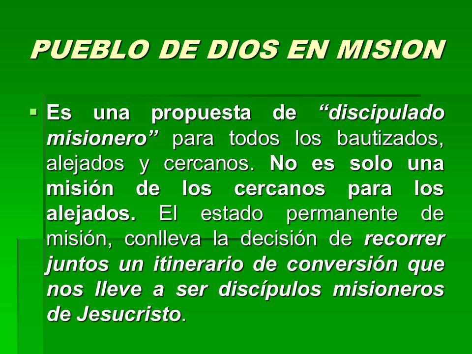 PUEBLO DE DIOS EN MISION Es una propuesta de discipulado misionero para todos los bautizados, alejados y cercanos. No es solo una misión de los cercan
