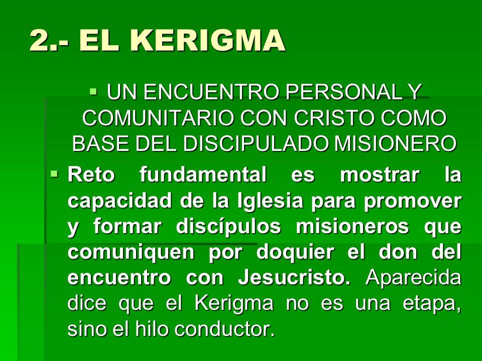2.- EL KERIGMA UN ENCUENTRO PERSONAL Y COMUNITARIO CON CRISTO COMO BASE DEL DISCIPULADO MISIONERO UN ENCUENTRO PERSONAL Y COMUNITARIO CON CRISTO COMO