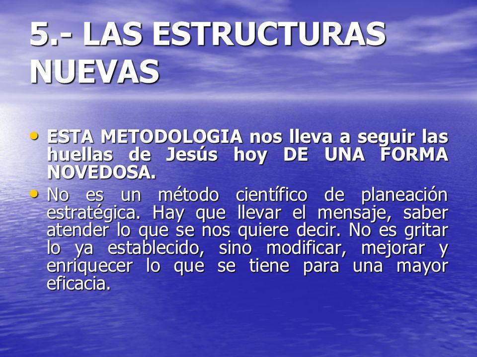 5.- LAS ESTRUCTURAS NUEVAS ESTA METODOLOGIA nos lleva a seguir las huellas de Jesús hoy DE UNA FORMA NOVEDOSA. ESTA METODOLOGIA nos lleva a seguir las
