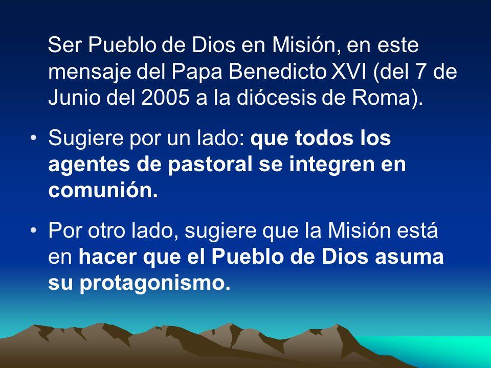 Ser Pueblo de Dios en Misión, en este mensaje del Papa Benedicto XVI (del 7 de Junio del 2005 a la diócesis de Roma). Sugiere por un lado: que todos l
