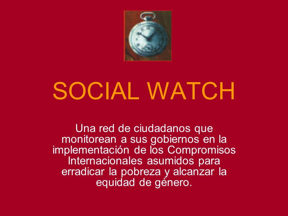 SOCIAL WATCH Una red de ciudadanos que monitorean a sus gobiernos en la implementación de los Compromisos Internacionales asumidos para erradicar la pobreza y alcanzar la equidad de género.