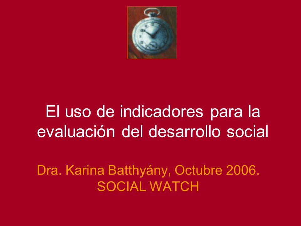 Dra. Karina Batthyány, Octubre 2006. SOCIAL WATCH El uso de indicadores para la evaluación del desarrollo social
