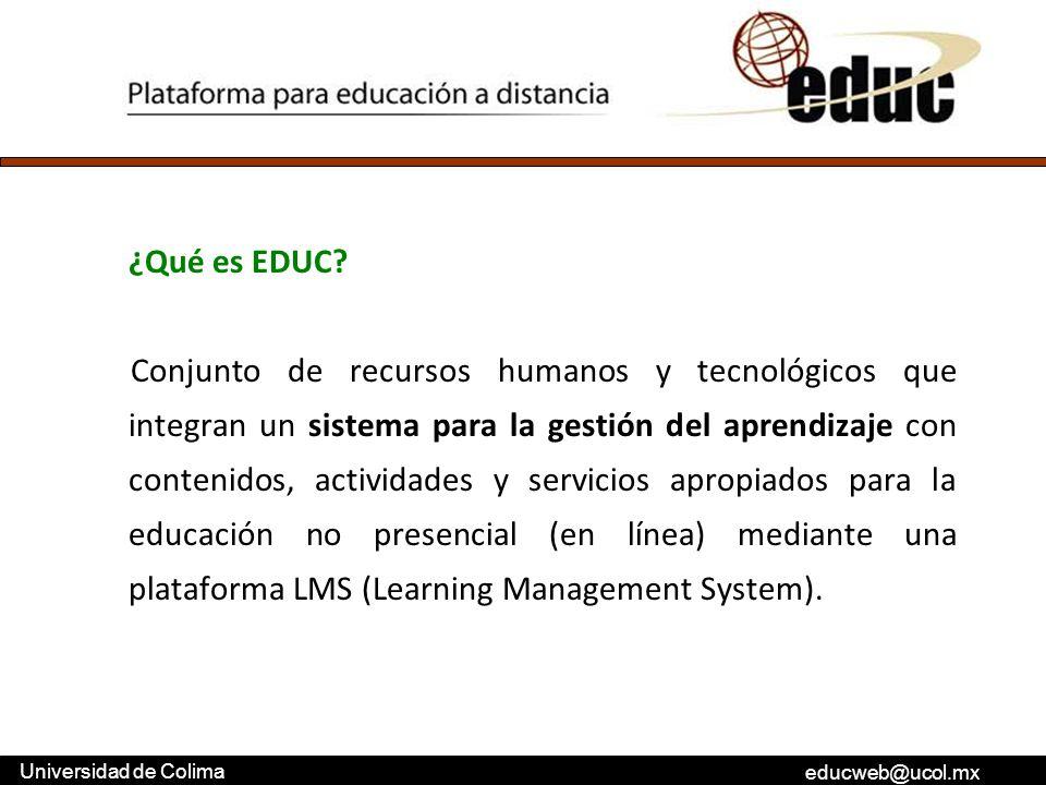educweb@ucol.mx Universidad de Colima ¿Qué es EDUC? Conjunto de recursos humanos y tecnológicos que integran un sistema para la gestión del aprendizaj
