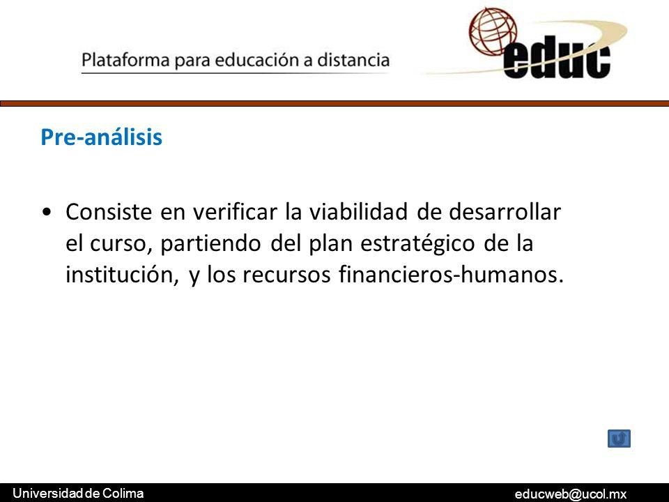 educweb@ucol.mx Universidad de Colima Pre-análisis Consiste en verificar la viabilidad de desarrollar el curso, partiendo del plan estratégico de la i