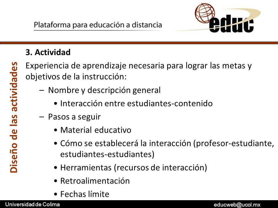 educweb@ucol.mx Universidad de Colima 3. Actividad Experiencia de aprendizaje necesaria para lograr las metas y objetivos de la instrucción: –Nombre y
