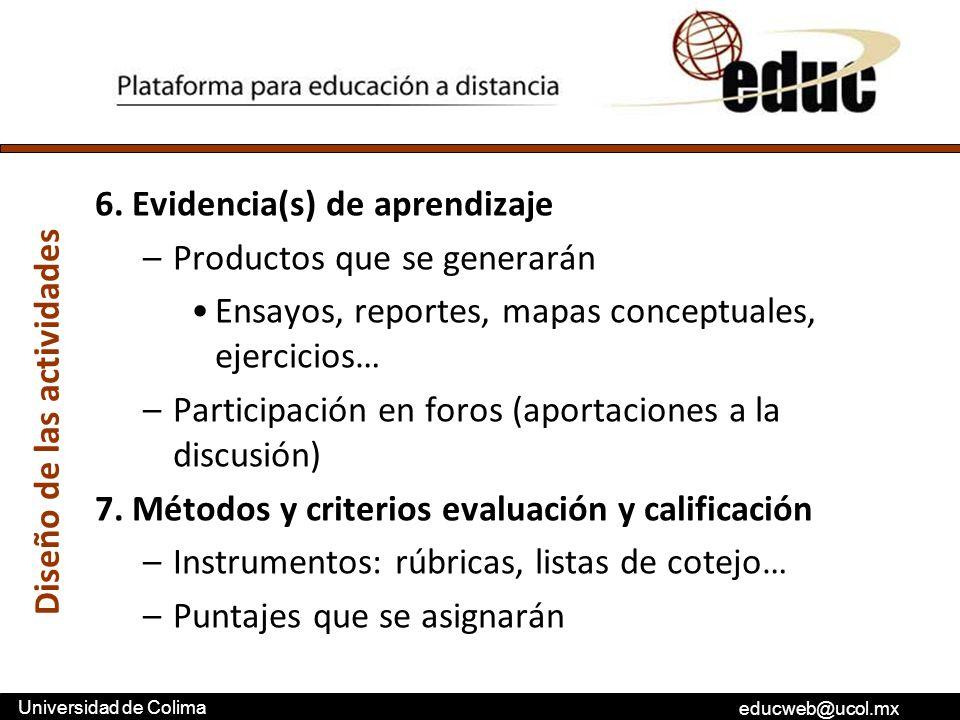 educweb@ucol.mx Universidad de Colima 6. Evidencia(s) de aprendizaje –Productos que se generarán Ensayos, reportes, mapas conceptuales, ejercicios… –P