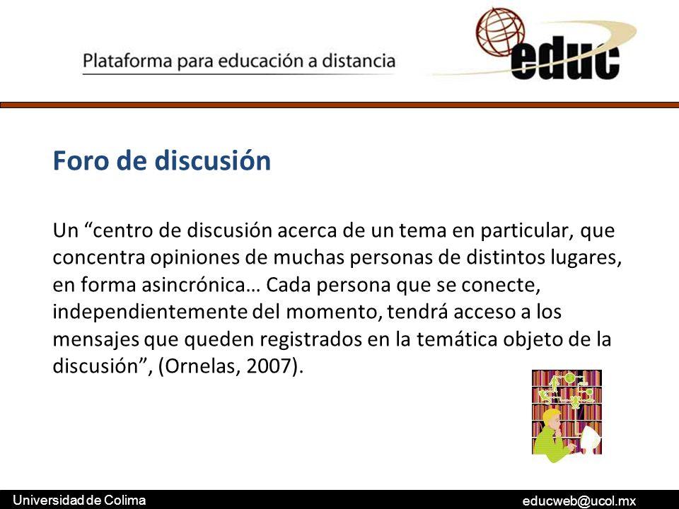educweb@ucol.mx Universidad de Colima Foro de discusión Un centro de discusión acerca de un tema en particular, que concentra opiniones de muchas pers