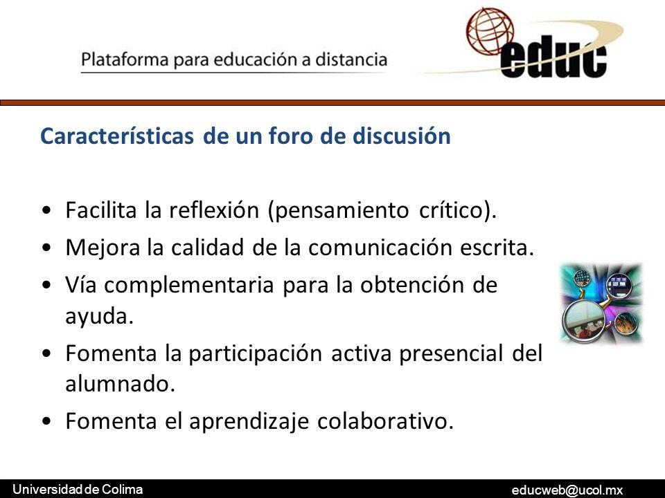 educweb@ucol.mx Universidad de Colima Características de un foro de discusión Facilita la reflexión (pensamiento crítico). Mejora la calidad de la com