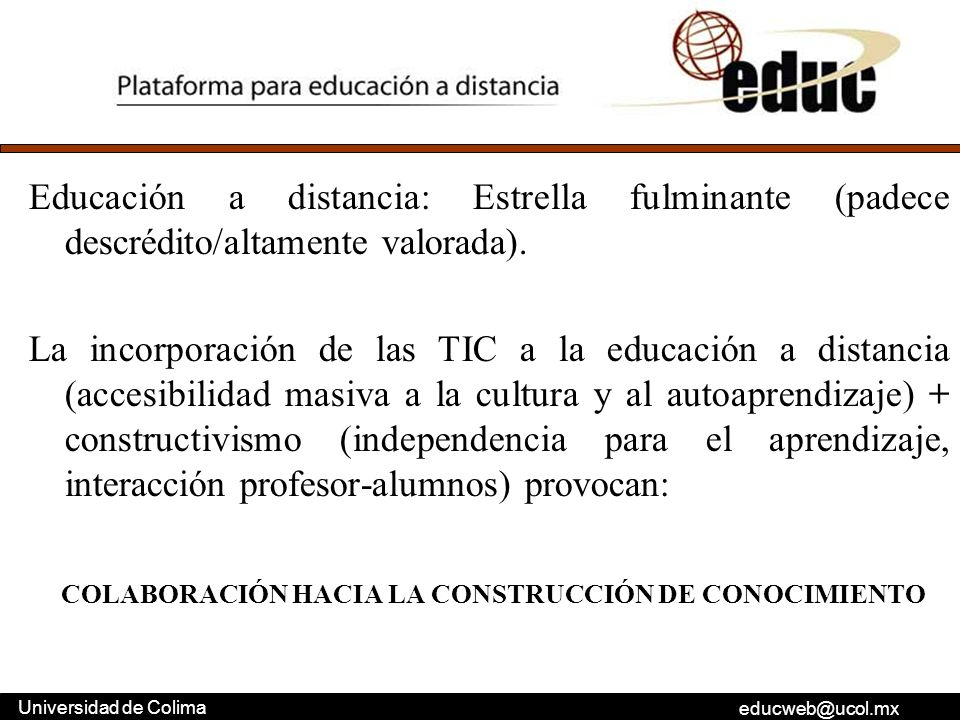 educweb@ucol.mx Universidad de Colima Educación a distancia: Estrella fulminante (padece descrédito/altamente valorada). La incorporación de las TIC a