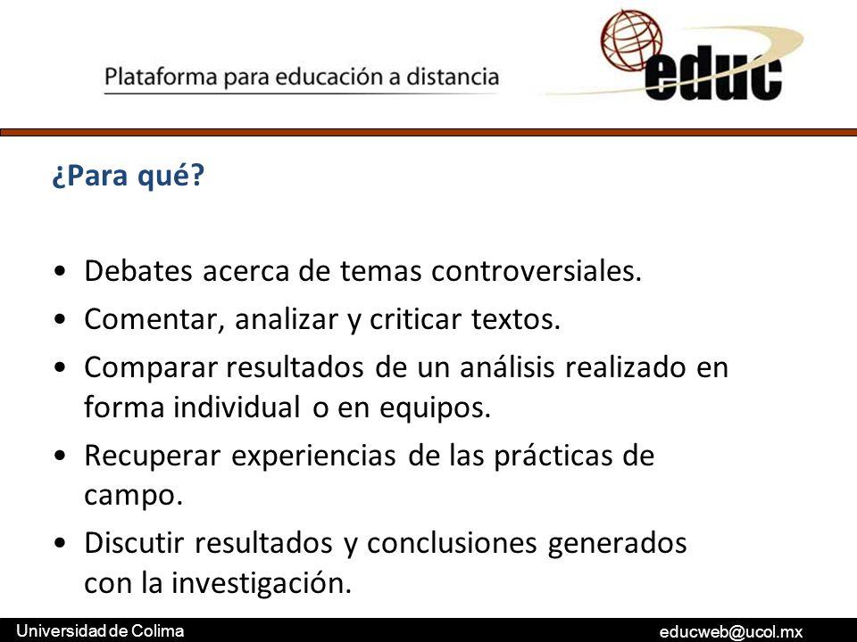 educweb@ucol.mx Universidad de Colima ¿Para qué? Debates acerca de temas controversiales. Comentar, analizar y criticar textos. Comparar resultados de